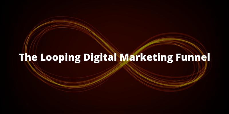 The Looping Digital Marketing Funnel